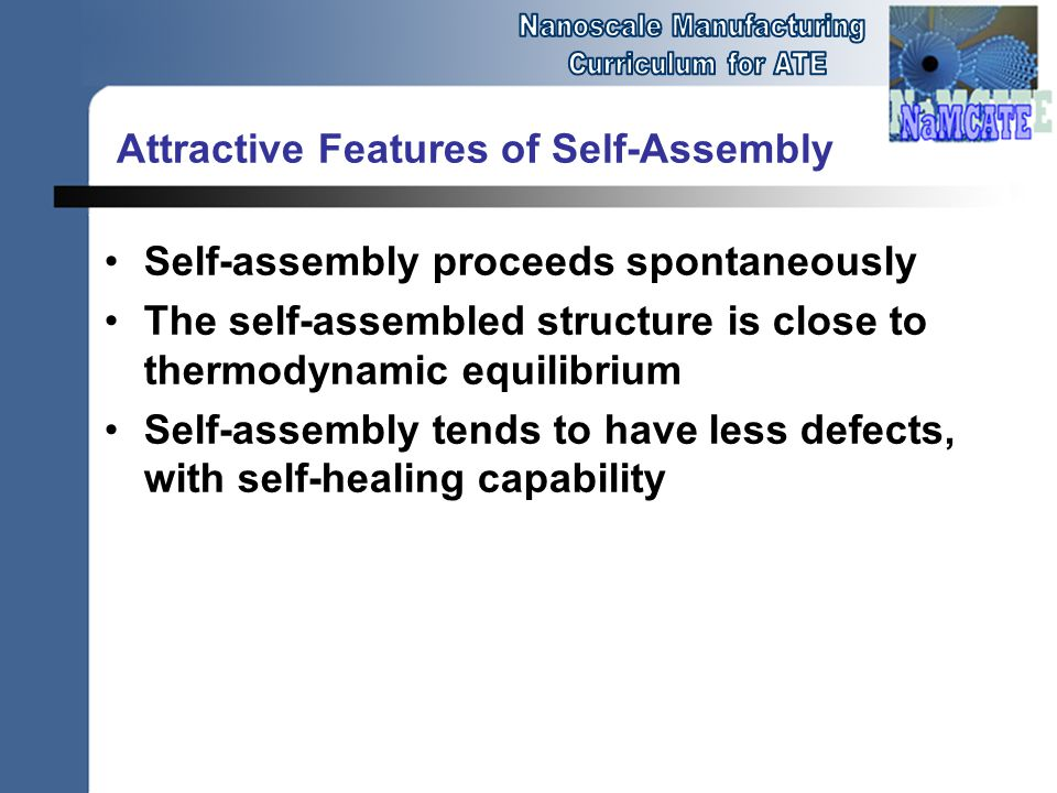 Attractive Features of Self-Assembly Self-assembly proceeds spontaneously The self-assembled structure is close to thermodynamic equilibrium Self-assembly tends to have less defects, with self-healing capability
