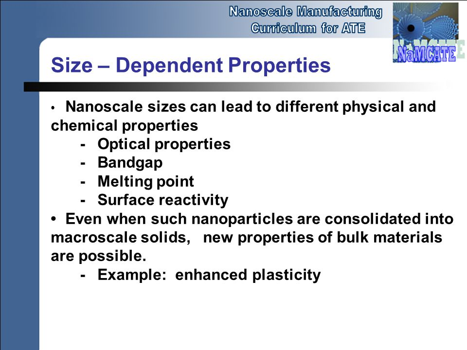 Nanoscale sizes can lead to different physical and chemical properties -Optical properties -Bandgap -Melting point -Surface reactivity Even when such nanoparticles are consolidated into macroscale solids, new properties of bulk materials are possible.