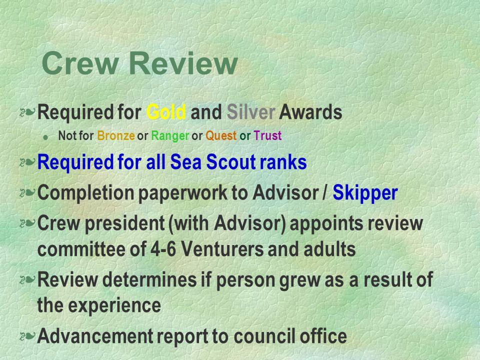 Crew Review § Required for Gold and Silver Awards l Not for Bronze or Ranger or Quest or Trust § Required for all Sea Scout ranks § Completion paperwork to Advisor / Skipper § Crew president (with Advisor) appoints review committee of 4-6 Venturers and adults § Review determines if person grew as a result of the experience § Advancement report to council office
