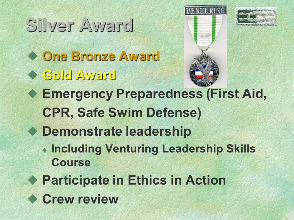 Silver Award One Bronze Award Gold Award u Gold Award u Emergency Preparedness (First Aid, CPR, Safe Swim Defense) u Demonstrate leadership u Including Venturing Leadership Skills Course u Participate in Ethics in Action u Crew review