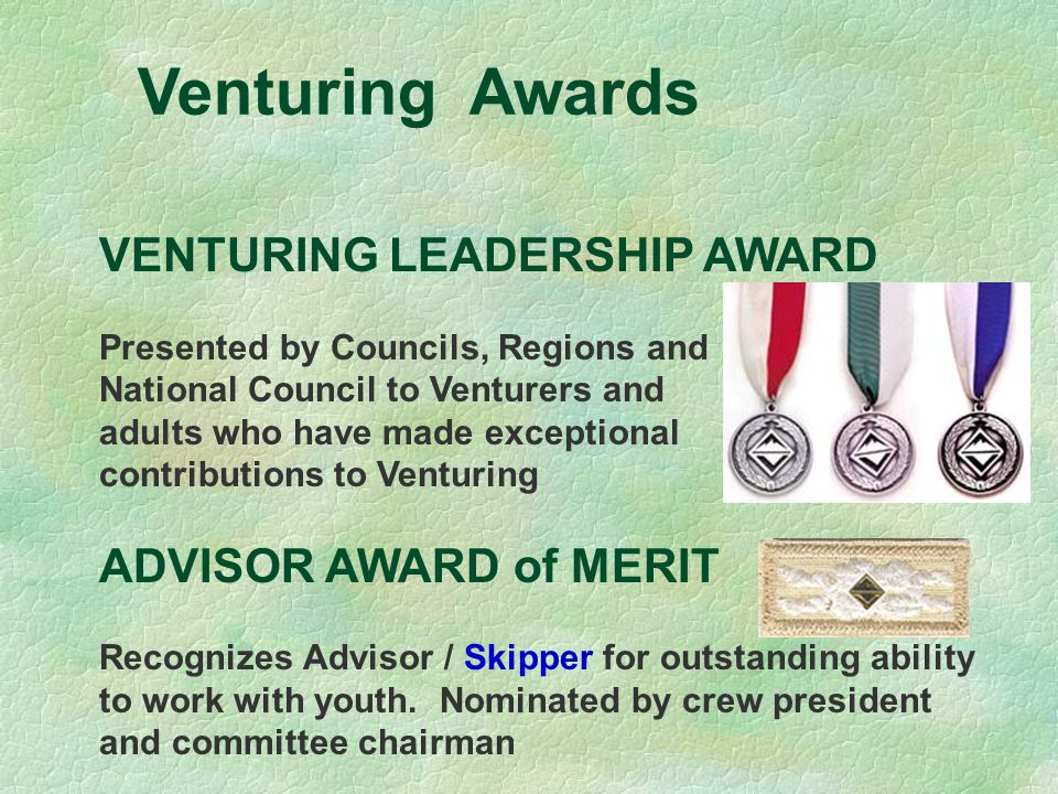 Venturing Awards VENTURING LEADERSHIP AWARD Presented by Councils, Regions and National Council to Venturers and adults who have made exceptional contributions to Venturing ADVISOR AWARD of MERIT Recognizes Advisor / Skipper for outstanding ability to work with youth.