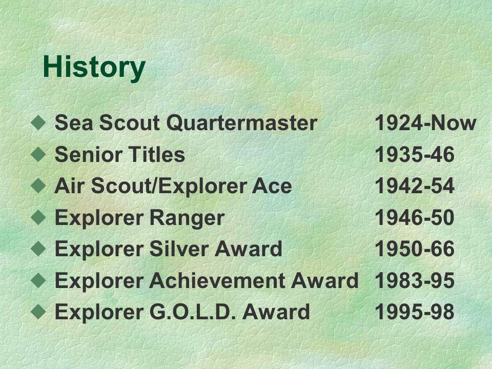History u Sea Scout Quartermaster1924-Now u Senior Titles1935-46 u Air Scout/Explorer Ace1942-54 u Explorer Ranger1946-50 u Explorer Silver Award1950-66 u Explorer Achievement Award 1983-95 u Explorer G.O.L.D.