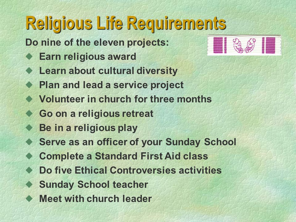 Religious Life Requirements Do nine of the eleven projects: u Earn religious award u Learn about cultural diversity u Plan and lead a service project u Volunteer in church for three months u Go on a religious retreat u Be in a religious play u Serve as an officer of your Sunday School u Complete a Standard First Aid class u Do five Ethical Controversies activities u Sunday School teacher u Meet with church leader
