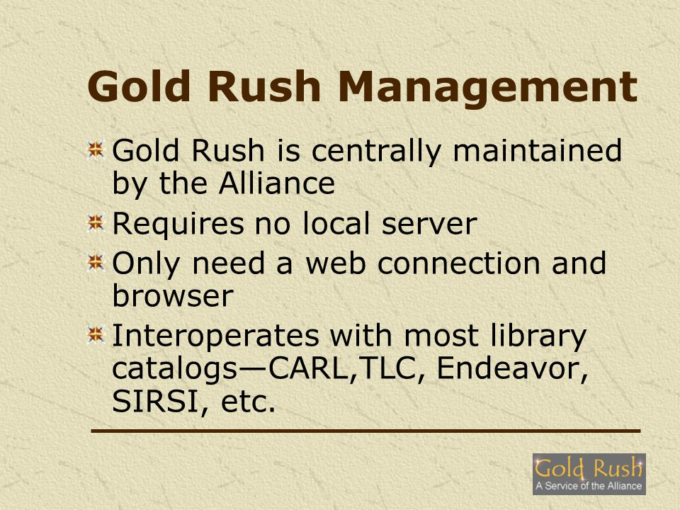 Gold Rush Management Gold Rush is centrally maintained by the Alliance Requires no local server Only need a web connection and browser Interoperates with most library catalogsCARL,TLC, Endeavor, SIRSI, etc.