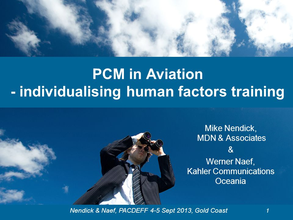 Nendick & Naef, PACDEFF 4-5 Sept 2013, Gold Coast PCM in Aviation - individualising human factors training Mike Nendick, MDN & Associates & Werner Nae