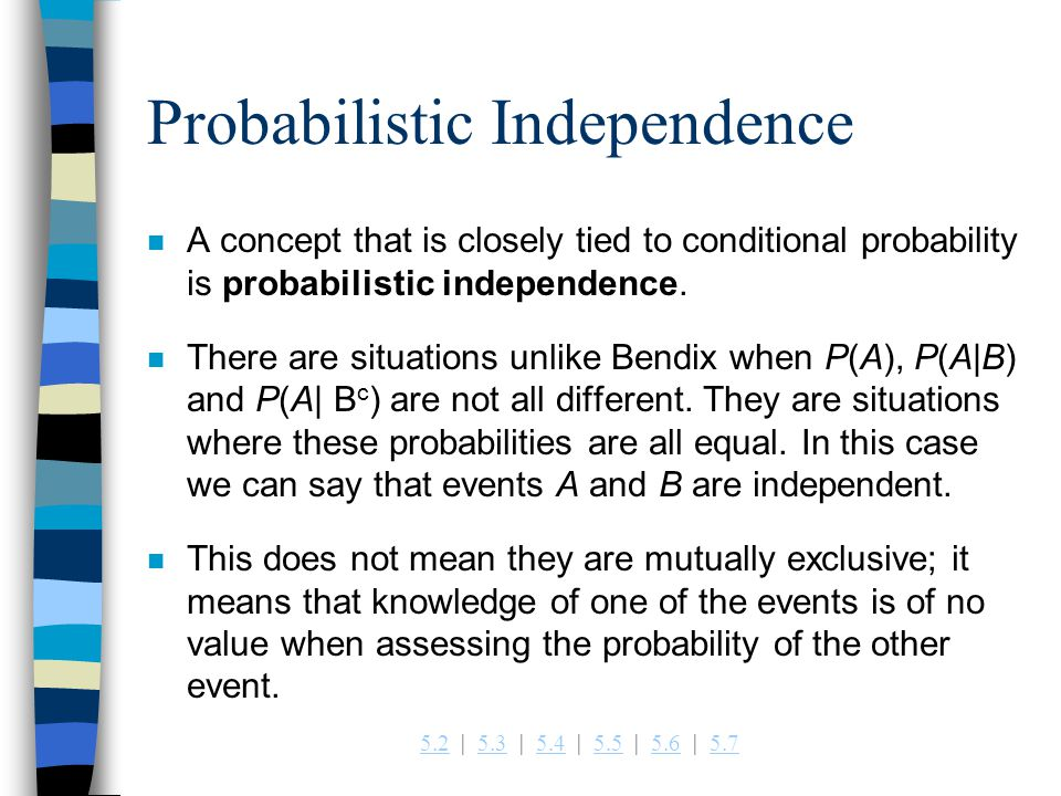 5.25.2   5.3   5.4   5.5   5.6   5.75.35.45.55.65.7 Probabilistic Independence n A concept that is closely tied to conditional probability is probabilistic independence.