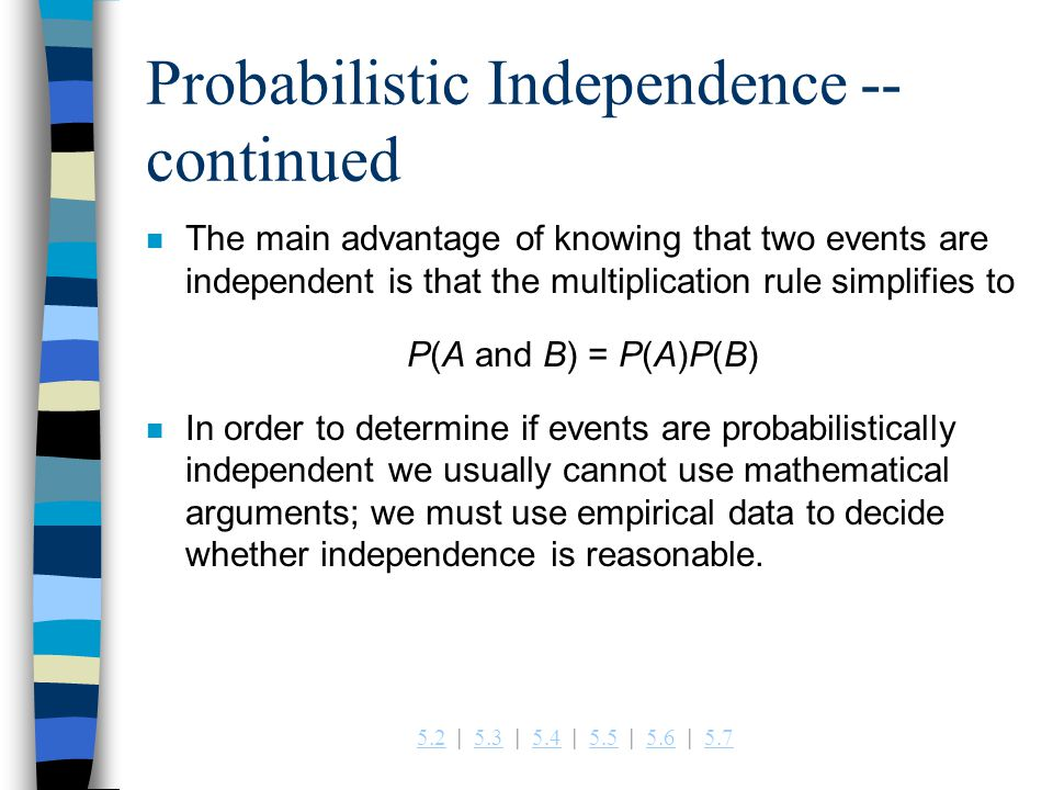 5.25.2   5.3   5.4   5.5   5.6   5.75.35.45.55.65.7 Probabilistic Independence -- continued n The main advantage of knowing that two events are independent is that the multiplication rule simplifies to P(A and B) = P(A)P(B) n In order to determine if events are probabilistically independent we usually cannot use mathematical arguments; we must use empirical data to decide whether independence is reasonable.