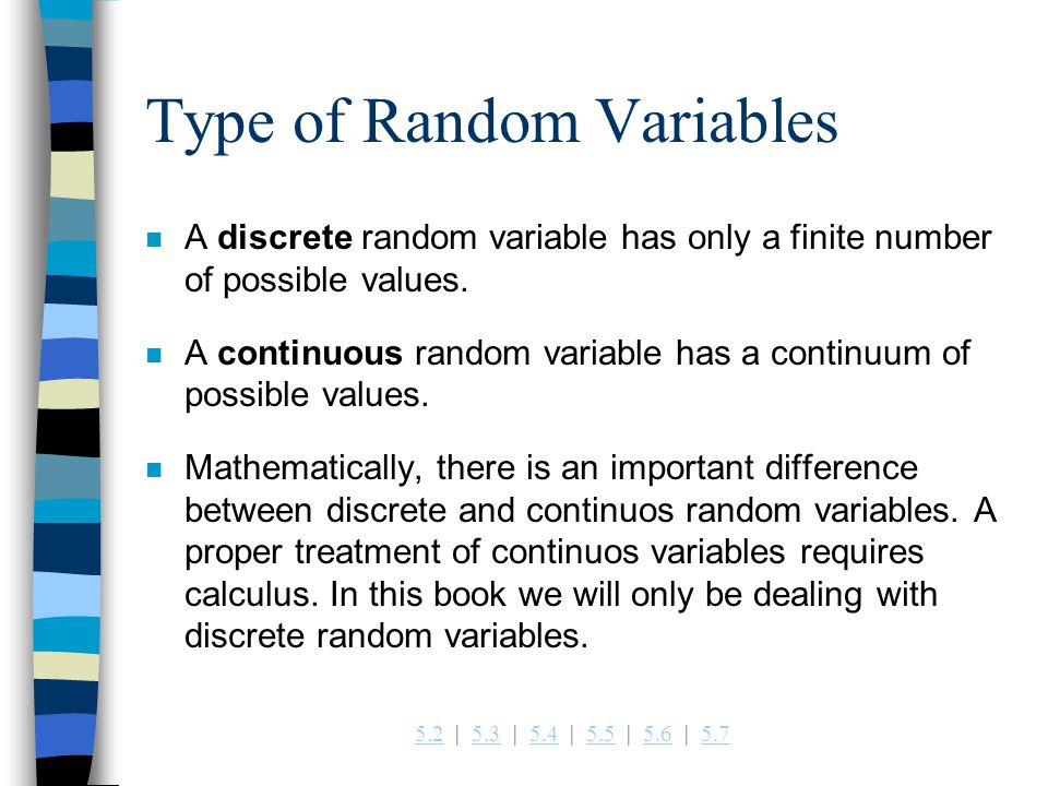 5.25.2   5.3   5.4   5.5   5.6   5.75.35.45.55.65.7 Type of Random Variables n A discrete random variable has only a finite number of possible values.