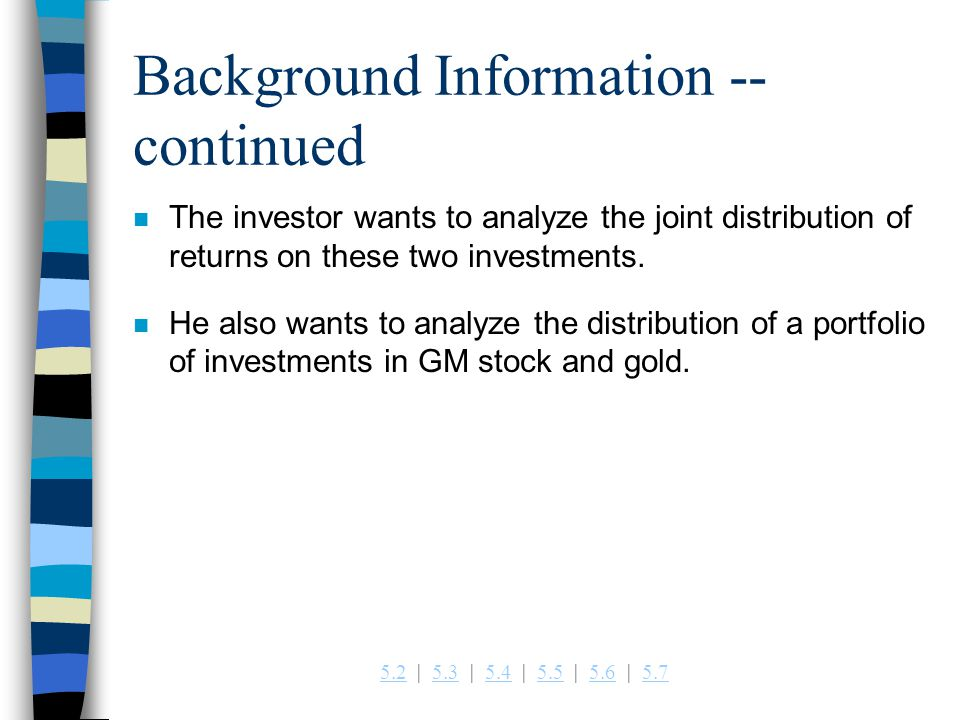 5.25.2   5.3   5.4   5.5   5.6   5.75.35.45.55.65.7 Background Information -- continued n The investor wants to analyze the joint distribution of returns on these two investments.