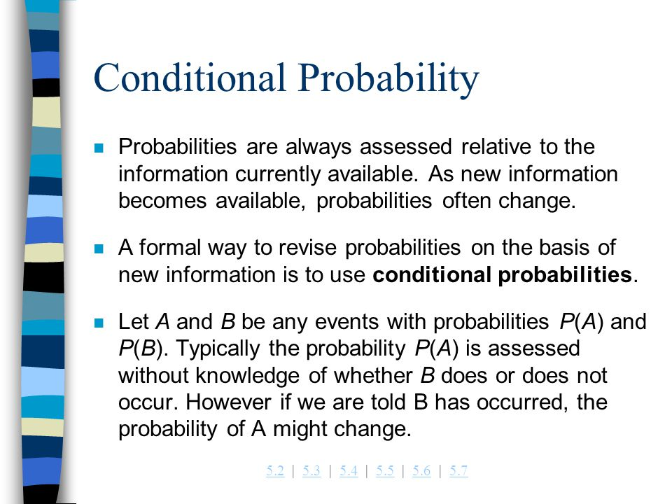 5.25.2   5.3   5.4   5.5   5.6   5.75.35.45.55.65.7 Conditional Probability n Probabilities are always assessed relative to the information currently available.