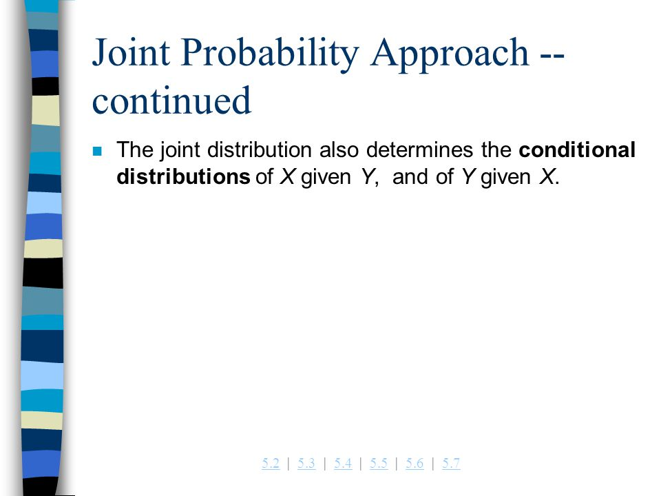 5.25.2   5.3   5.4   5.5   5.6   5.75.35.45.55.65.7 Joint Probability Approach -- continued n The joint distribution also determines the conditional distributions of X given Y, and of Y given X.