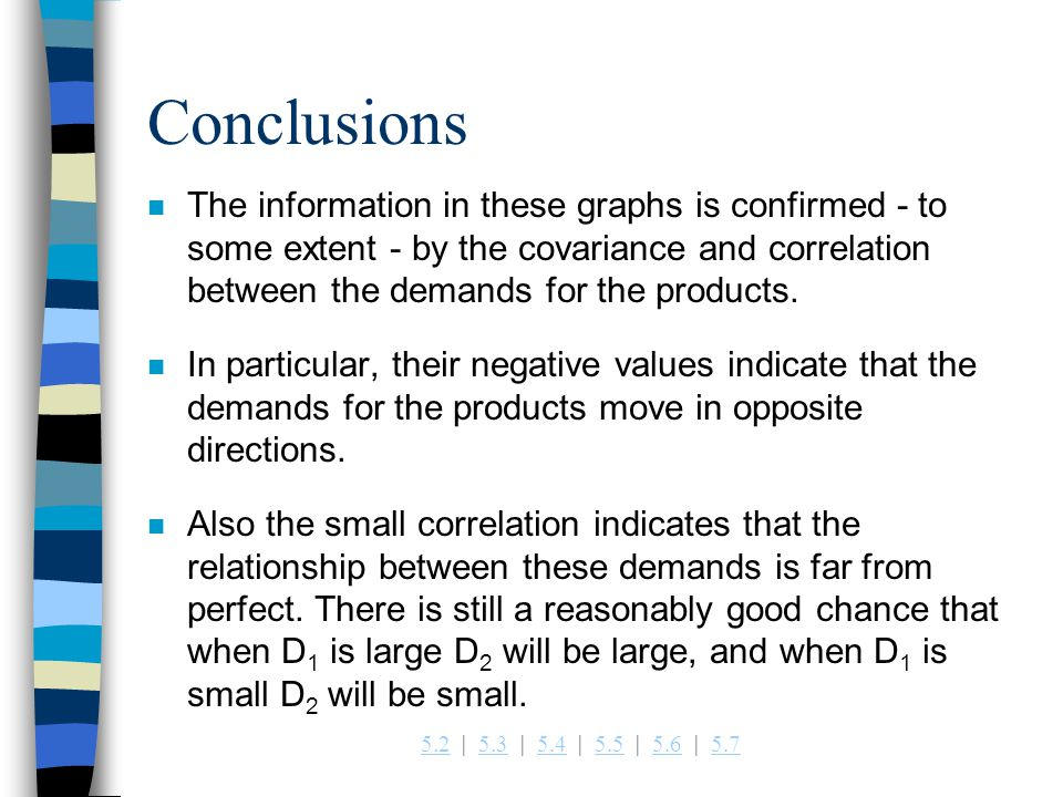 5.25.2   5.3   5.4   5.5   5.6   5.75.35.45.55.65.7 Conclusions n The information in these graphs is confirmed - to some extent - by the covariance and correlation between the demands for the products.