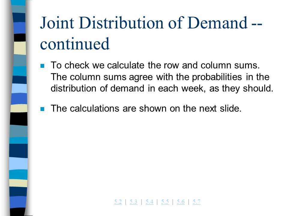 5.25.2   5.3   5.4   5.5   5.6   5.75.35.45.55.65.7 Joint Distribution of Demand -- continued n To check we calculate the row and column sums.