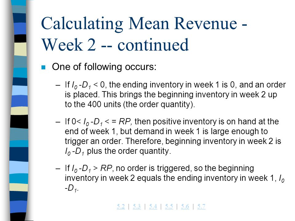 5.25.2   5.3   5.4   5.5   5.6   5.75.35.45.55.65.7 Calculating Mean Revenue - Week 2 -- continued n One of following occurs: –If I 0 -D 1 < 0, the ending inventory in week 1 is 0, and an order is placed.