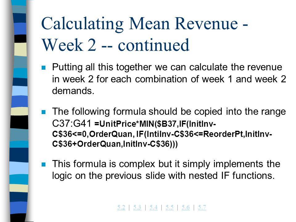 5.25.2   5.3   5.4   5.5   5.6   5.75.35.45.55.65.7 Calculating Mean Revenue - Week 2 -- continued n Putting all this together we can calculate the revenue in week 2 for each combination of week 1 and week 2 demands.