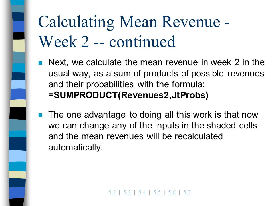 5.25.2   5.3   5.4   5.5   5.6   5.75.35.45.55.65.7 Calculating Mean Revenue - Week 2 -- continued n Next, we calculate the mean revenue in week 2 in the usual way, as a sum of products of possible revenues and their probabilities with the formula: =SUMPRODUCT(Revenues2,JtProbs) n The one advantage to doing all this work is that now we can change any of the inputs in the shaded cells and the mean revenues will be recalculated automatically.