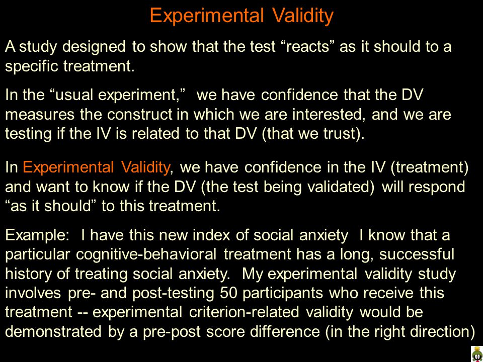 Experimental Validity A study designed to show that the test reacts as it should to a specific treatment. In the usual experiment, we have confidence