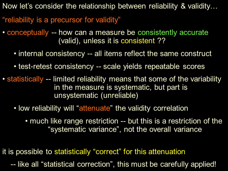 Now lets consider the relationship between reliability & validity… reliability is a precursor for validity conceptually -- how can a measure be consis