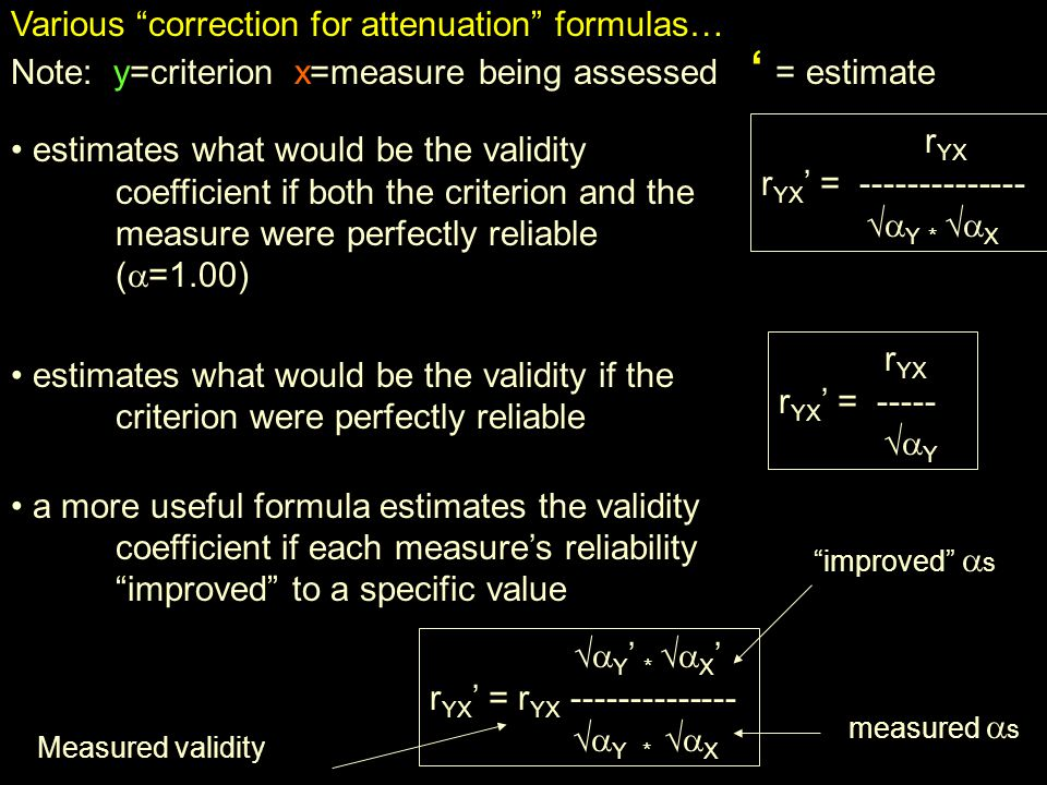 Various correction for attenuation formulas… Note: y=criterion x=measure being assessed = estimate estimates what would be the validity coefficient if