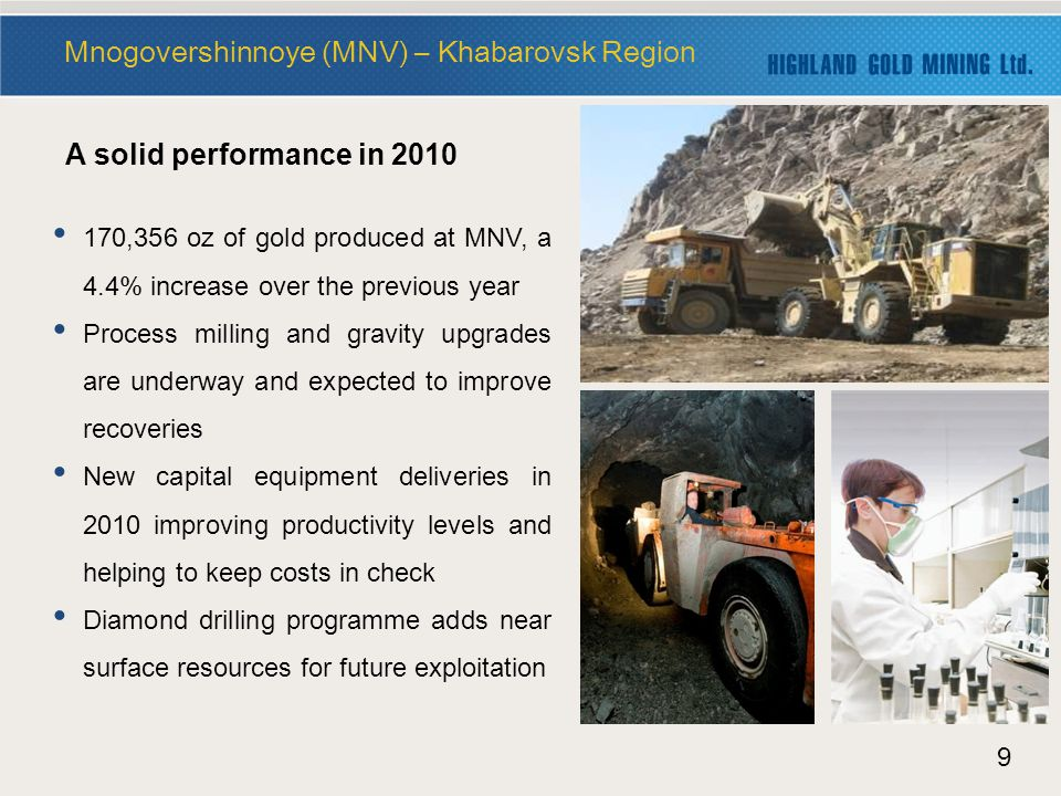 9 Mnogovershinnoye (MNV) – Khabarovsk Region 170,356 oz of gold produced at MNV, a 4.4% increase over the previous year Process milling and gravity upgrades are underway and expected to improve recoveries New capital equipment deliveries in 2010 improving productivity levels and helping to keep costs in check Diamond drilling programme adds near surface resources for future exploitation A solid performance in 2010