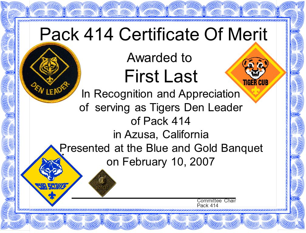 Pack 414 Certificate Of Merit Awarded to First Last In Recognition and Appreciation of serving as Tigers Den Leader of Pack 414 in Azusa, California Presented at the Blue and Gold Banquet on February 10, 2007 Committee Chair Pack 414