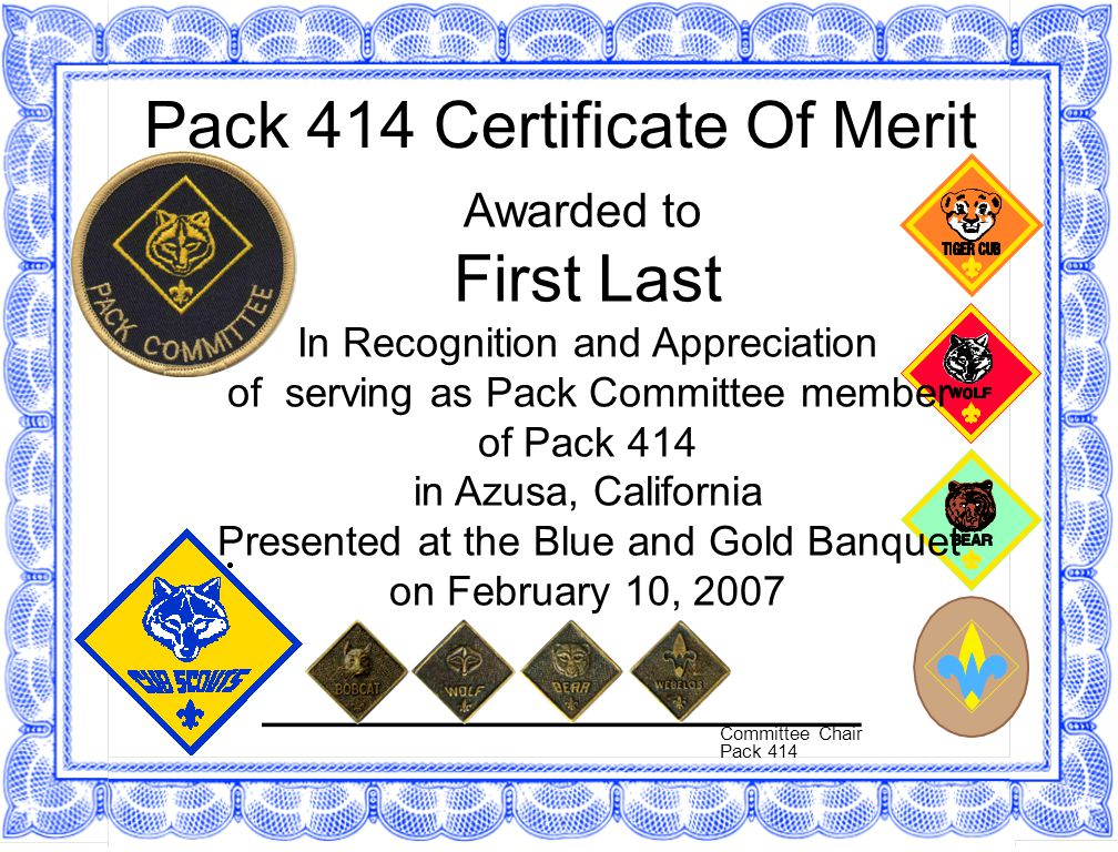 Pack 414 Certificate Of Merit Awarded to First Last In Recognition and Appreciation of serving as Pack Committee member of Pack 414 in Azusa, California Presented at the Blue and Gold Banquet on February 10, 2007 Committee Chair Pack 414