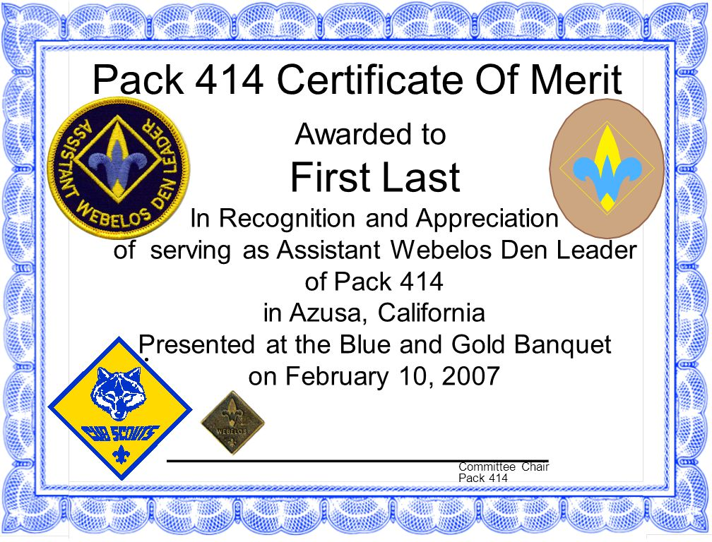 Pack 414 Certificate Of Merit Awarded to First Last In Recognition and Appreciation of serving as Assistant Webelos Den Leader of Pack 414 in Azusa, California Presented at the Blue and Gold Banquet on February 10, 2007 Committee Chair Pack 414