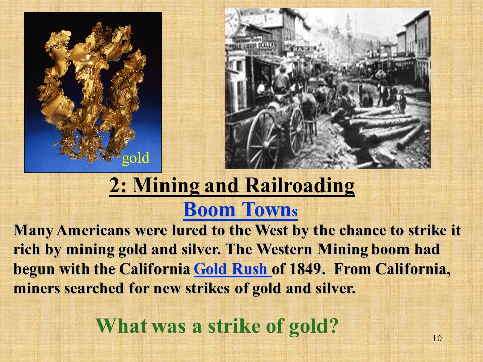 10 Many Americans were lured to the West by the chance to strike it rich by mining gold and silver. The Western Mining boom had begun with the Califor