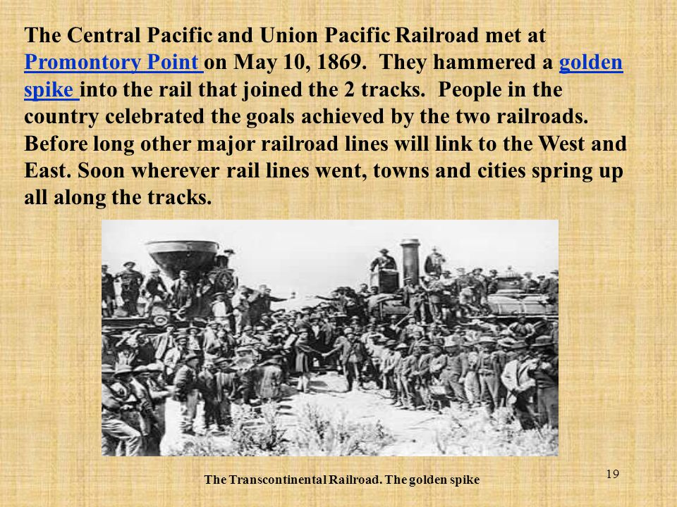 19 The Central Pacific and Union Pacific Railroad met at Promontory Point on May 10, 1869. They hammered a golden spike into the rail that joined the