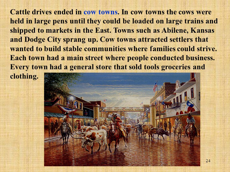 24 Cattle drives ended in cow towns. In cow towns the cows were held in large pens until they could be loaded on large trains and shipped to markets i
