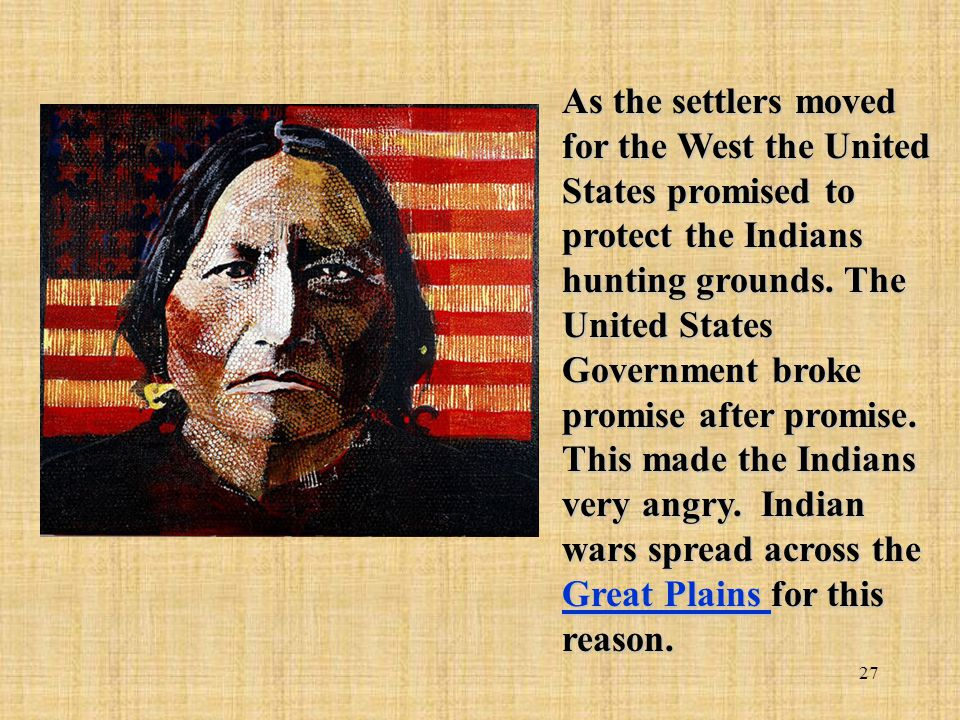27 As the settlers moved for the West the United States promised to protect the Indians hunting grounds. The United States Government broke promise af