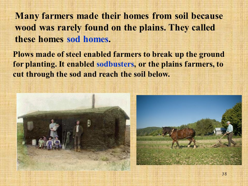 38 Many farmers made their homes from soil because wood was rarely found on the plains. They called these homes sod homes. Plows made of steel enabled