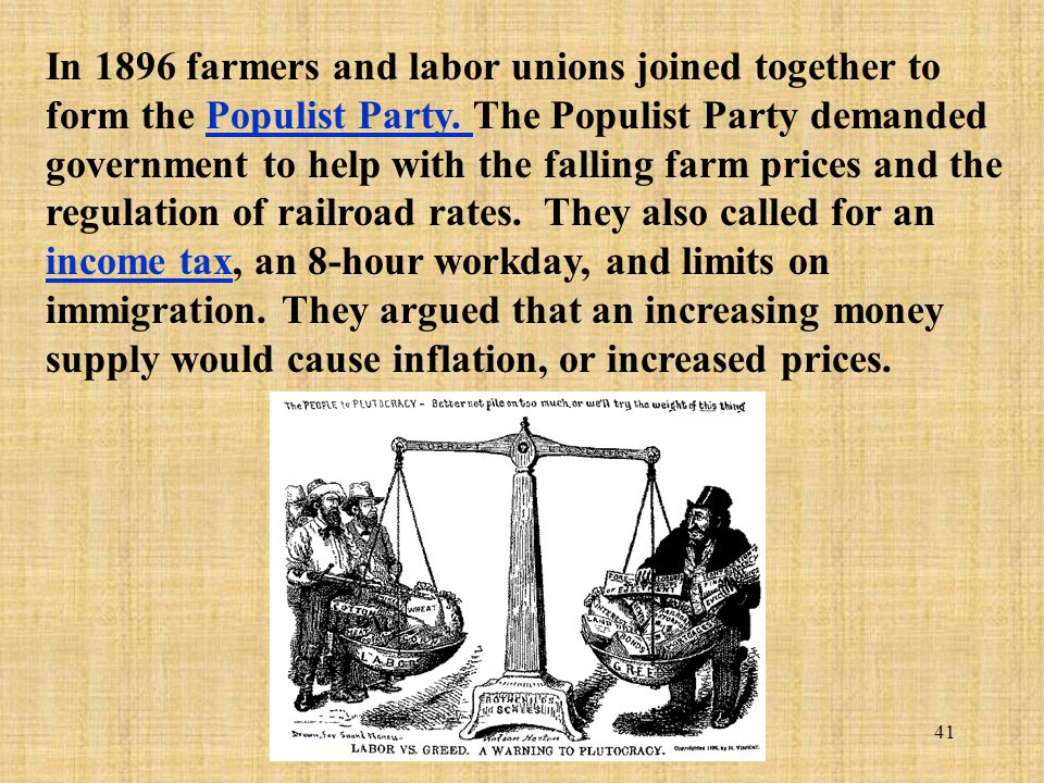 41 In 1896 farmers and labor unions joined together to form the Populist Party. The Populist Party demanded government to help with the falling farm p