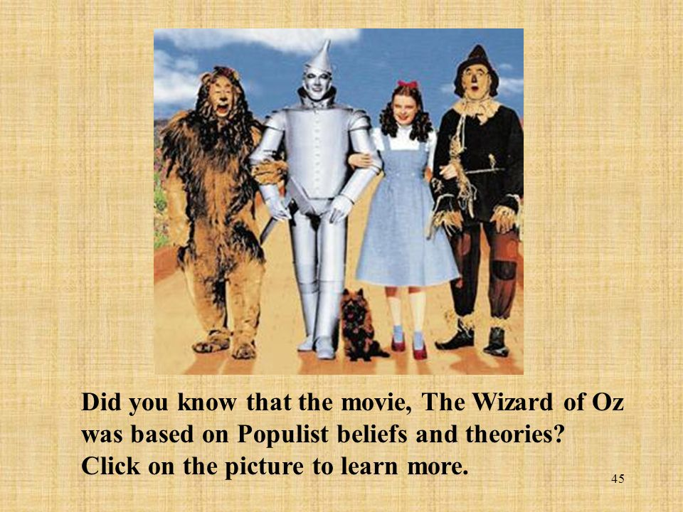 45 Did you know that the movie, The Wizard of Oz was based on Populist beliefs and theories? Click on the picture to learn more.