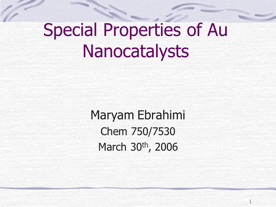 1 Special Properties of Au Nanocatalysts Maryam Ebrahimi Chem 750/7530 March 30 th, 2006