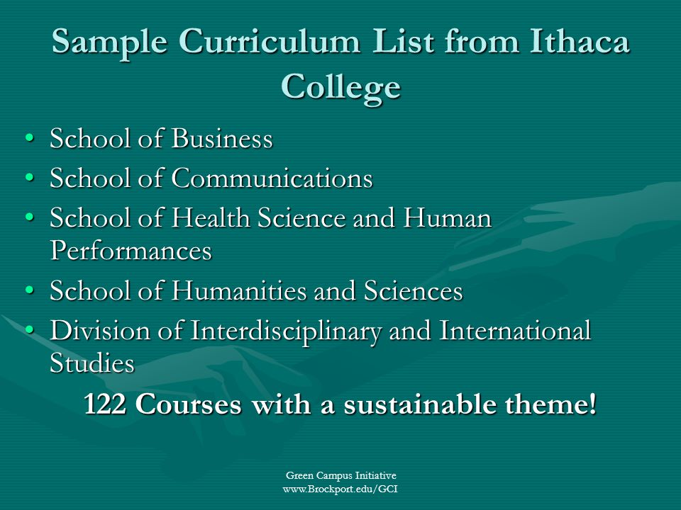 Green Campus Initiative   Sample Curriculum List from Ithaca College School of BusinessSchool of Business School of CommunicationsSchool of Communications School of Health Science and Human PerformancesSchool of Health Science and Human Performances School of Humanities and SciencesSchool of Humanities and Sciences Division of Interdisciplinary and International StudiesDivision of Interdisciplinary and International Studies 122 Courses with a sustainable theme!