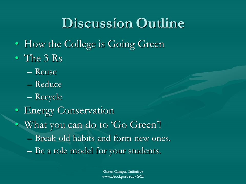 Green Campus Initiative www.Brockport.edu/GCI Discussion Outline How the College is Going GreenHow the College is Going Green The 3 RsThe 3 Rs –Reuse –Reduce –Recycle Energy ConservationEnergy Conservation What you can do to Go Green!What you can do to Go Green.