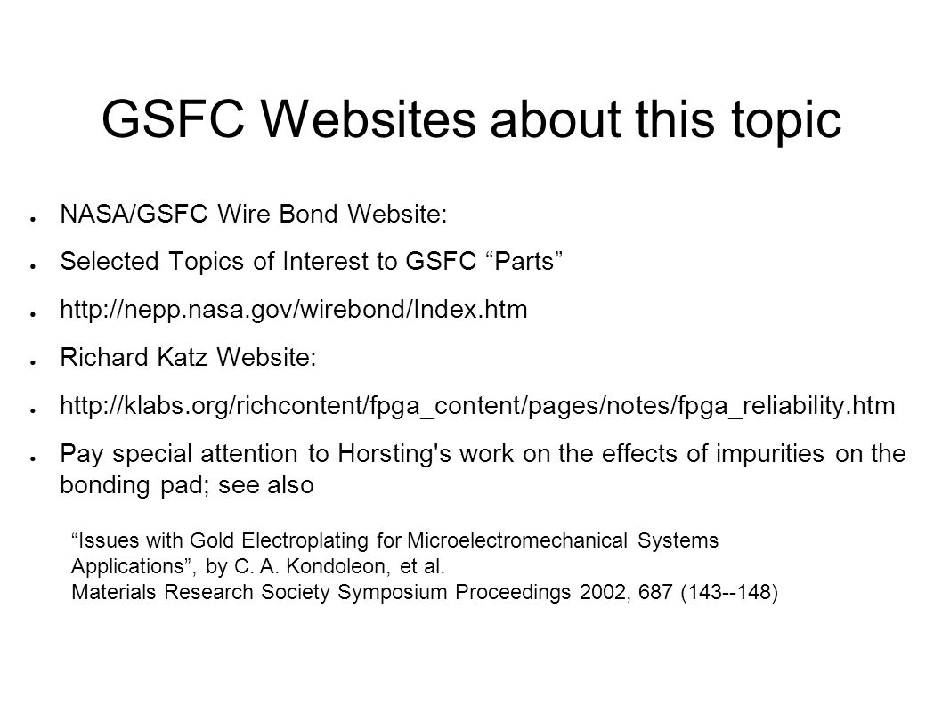 GSFC Websites about this topic NASA/GSFC Wire Bond Website: Selected Topics of Interest to GSFC Parts http://nepp.nasa.gov/wirebond/Index.htm Richard Katz Website: http://klabs.org/richcontent/fpga_content/pages/notes/fpga_reliability.htm Pay special attention to Horsting s work on the effects of impurities on the bonding pad; see also Issues with Gold Electroplating for Microelectromechanical Systems Applications, by C.
