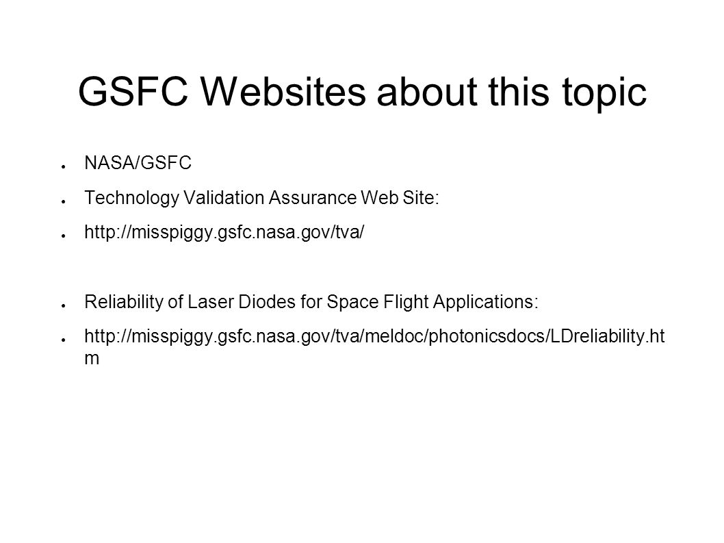 GSFC Websites about this topic NASA/GSFC Technology Validation Assurance Web Site: http://misspiggy.gsfc.nasa.gov/tva/ Reliability of Laser Diodes for Space Flight Applications: http://misspiggy.gsfc.nasa.gov/tva/meldoc/photonicsdocs/LDreliability.ht m