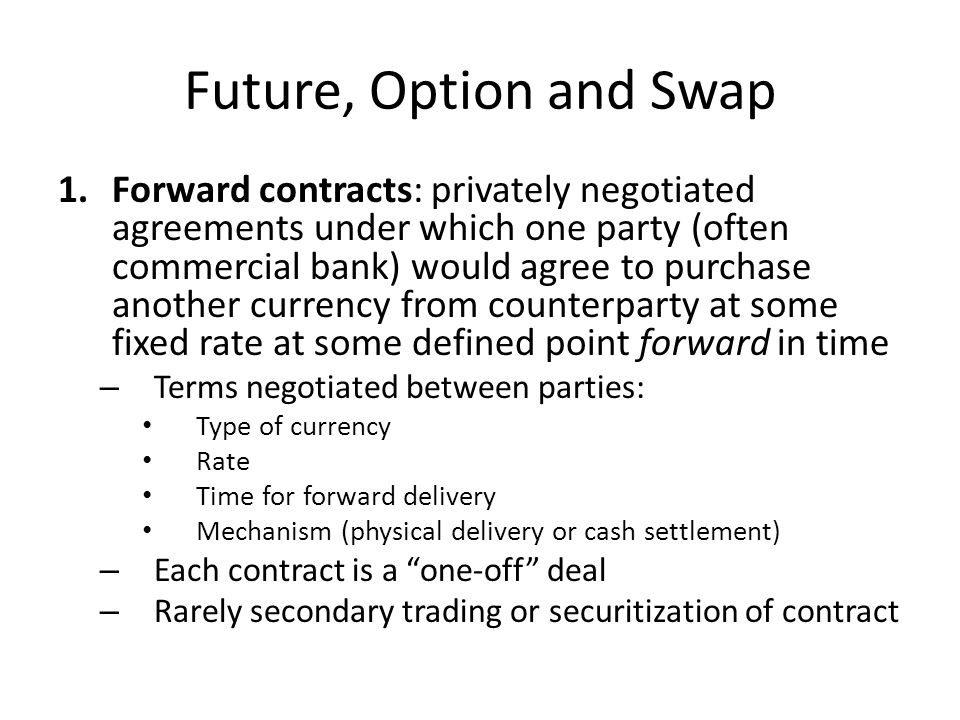 Future, Option and Swap 1.Forward contracts: privately negotiated agreements under which one party (often commercial bank) would agree to purchase another currency from counterparty at some fixed rate at some defined point forward in time – Terms negotiated between parties: Type of currency Rate Time for forward delivery Mechanism (physical delivery or cash settlement) – Each contract is a one-off deal – Rarely secondary trading or securitization of contract