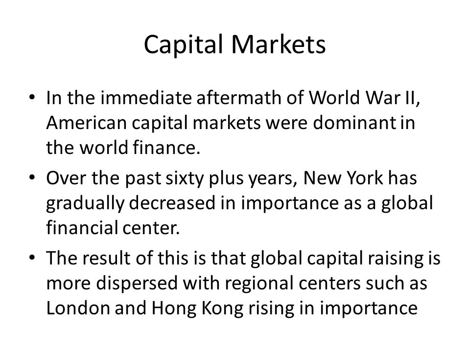 Capital Markets In the immediate aftermath of World War II, American capital markets were dominant in the world finance.