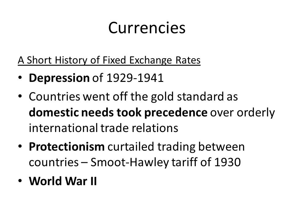 Currencies A Short History of Fixed Exchange Rates Depression of 1929-1941 Countries went off the gold standard as domestic needs took precedence over orderly international trade relations Protectionism curtailed trading between countries – Smoot-Hawley tariff of 1930 World War II
