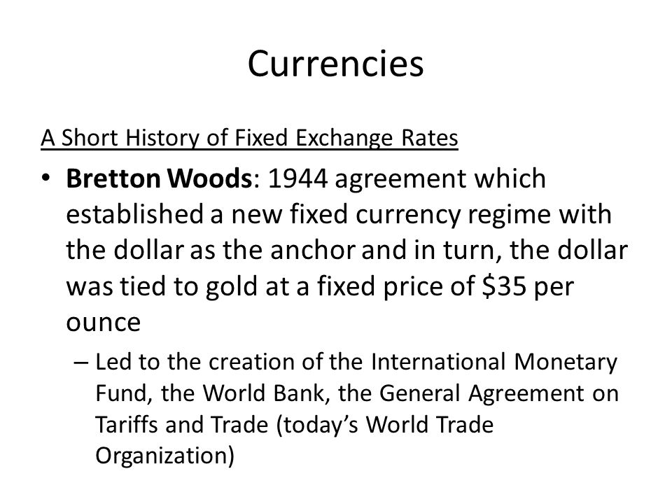 Currencies A Short History of Fixed Exchange Rates Bretton Woods: 1944 agreement which established a new fixed currency regime with the dollar as the anchor and in turn, the dollar was tied to gold at a fixed price of $35 per ounce – Led to the creation of the International Monetary Fund, the World Bank, the General Agreement on Tariffs and Trade (todays World Trade Organization)