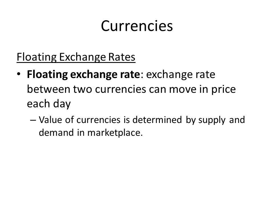 Currencies Floating Exchange Rates Floating exchange rate: exchange rate between two currencies can move in price each day – Value of currencies is determined by supply and demand in marketplace.