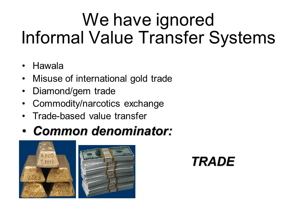 We have ignored Informal Value Transfer Systems Hawala Misuse of international gold trade Diamond/gem trade Commodity/narcotics exchange Trade-based value transfer Common denominator:Common denominator: TRADE TRADE