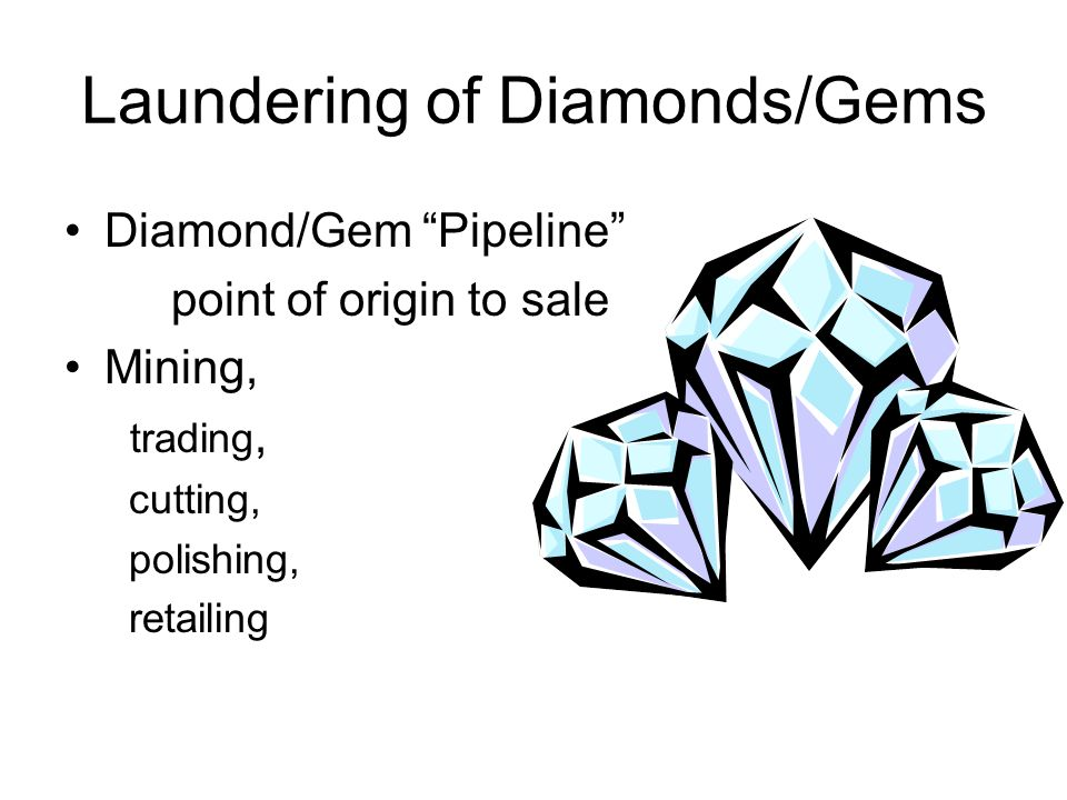 Laundering of Diamonds/Gems Diamond/Gem Pipeline point of origin to sale Mining, trading, cutting, polishing, retailing