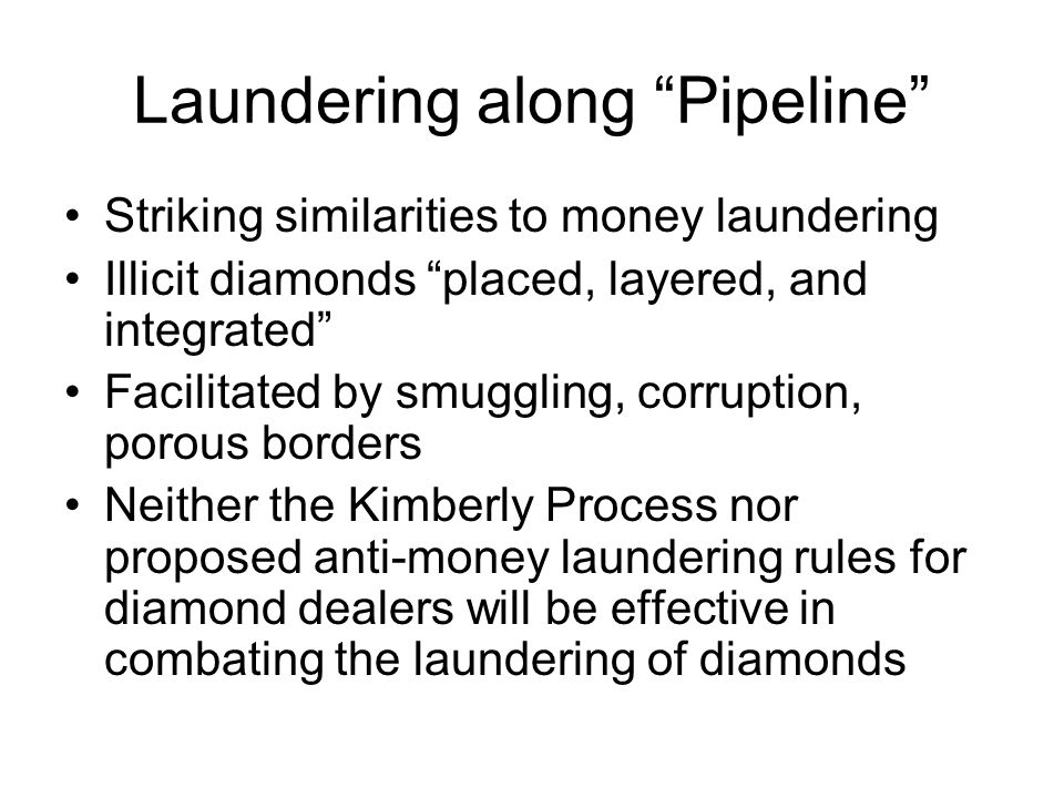 Laundering along Pipeline Striking similarities to money laundering Illicit diamonds placed, layered, and integrated Facilitated by smuggling, corruption, porous borders Neither the Kimberly Process nor proposed anti-money laundering rules for diamond dealers will be effective in combating the laundering of diamonds