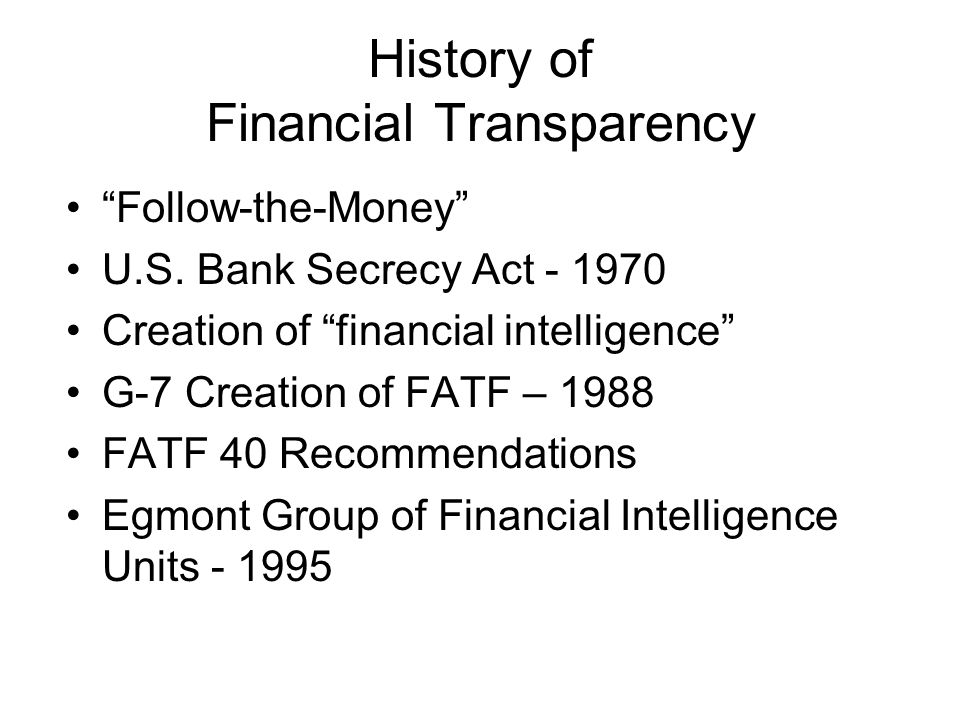 History of Financial Transparency Follow-the-Money U.S. Bank Secrecy Act - 1970 Creation of financial intelligence G-7 Creation of FATF – 1988 FATF 40