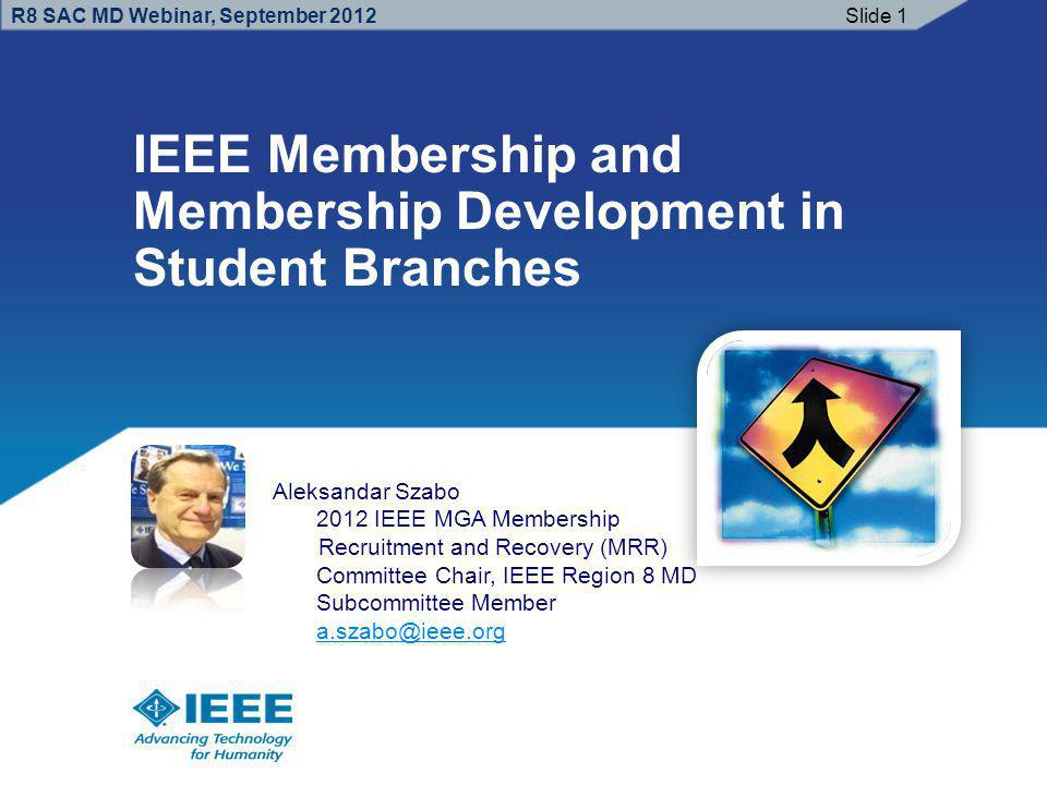 R8 SAC MD Webinar, September 2012 IEEE Membership and Membership Development in Student Branches Slide 1 Aleksandar Szabo 2012 IEEE MGA Membership Recruitment and Recovery (MRR) Committee Chair, IEEE Region 8 MD Subcommittee Member a.szabo@ieee.org a.szabo@ieee.org