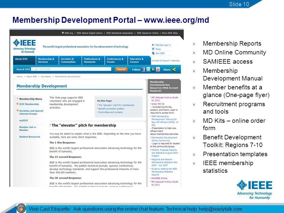 Membership Development Portal – www.ieee.org/md Slide 10 Web Cast Etiquette: Ask questions using the online chat feature.